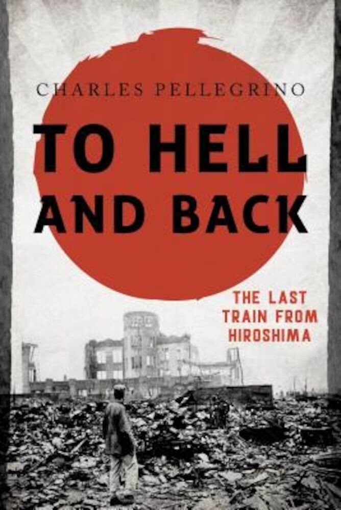 To Hell and Back: The Last Train from Hiroshima, Hardcover