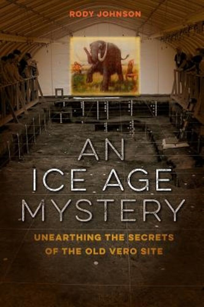 An Ice Age Mystery: Unearthing the Secrets of the Old Vero Site, Hardcover
