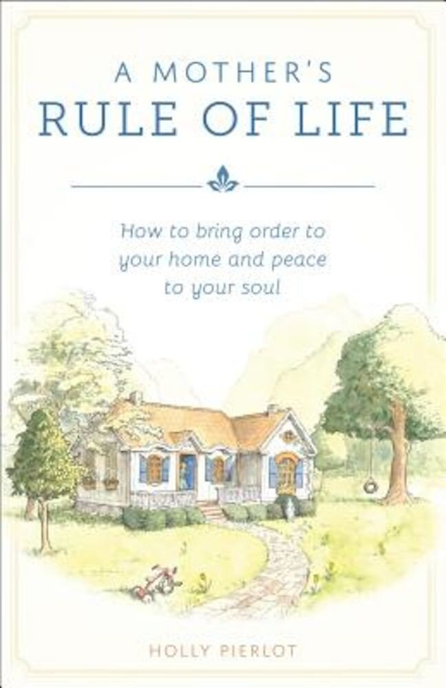 A Mothers Rule of Life: How to Bring Order to Your Home and Peace to Your Soul, Paperback
