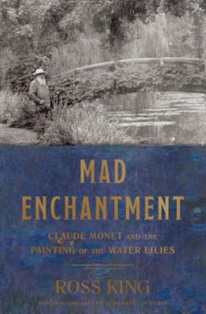 Mad Enchantment: Claude Monet and the Painting of the Water Lilies, Hardcover