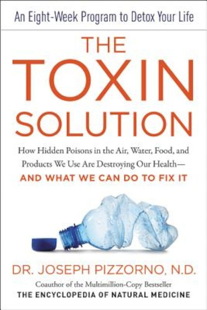 The Toxin Solution: How Hidden Poisons in the Air, Water, Food, and Products We Use Are Destroying Our Health--And What We Can Do to Fix I, Hardcover