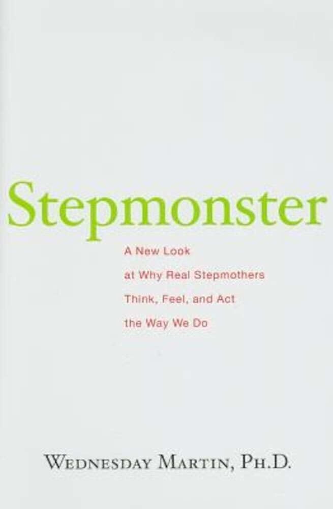 Stepmonster: A New Look at Why Real Stepmothers Think, Feel, and Act the Way We Do, Hardcover