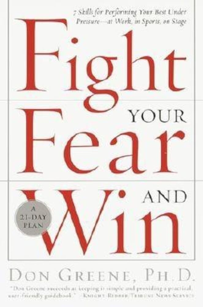 Fight Your Fear and Win: Seven Skills for Performing Your Best Under Pressure--At Work, in Sports, on Stage, Paperback