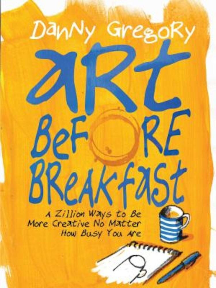 Art Before Breakfast: A Zillion Ways to Be More Creative No Matter How Busy You Are, Paperback