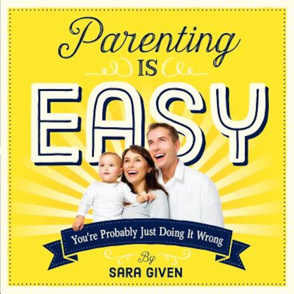 Parenting Is Easy: You're Probably Just Doing It Wrong, Paperback