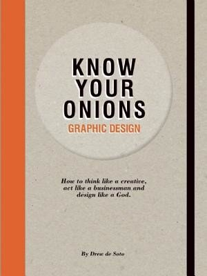 Know Your Onions - Graphic Design: How to Think Like a Creative, Act Like a Businessman and Design Like a God, Paperback