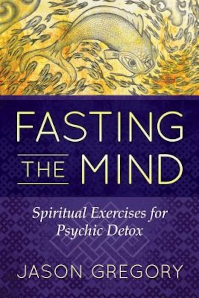 Fasting the Mind: Spiritual Exercises for Psychic Detox, Paperback