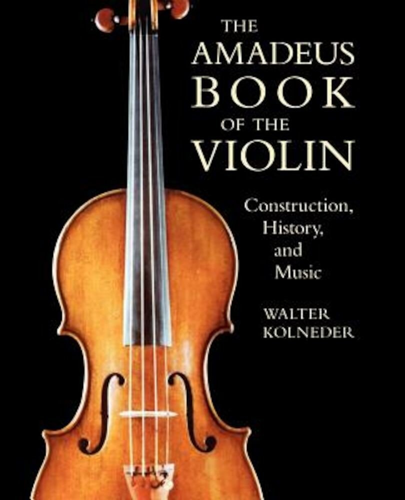 The Amadeus Book of the Violin: Construction, History and Music, Paperback