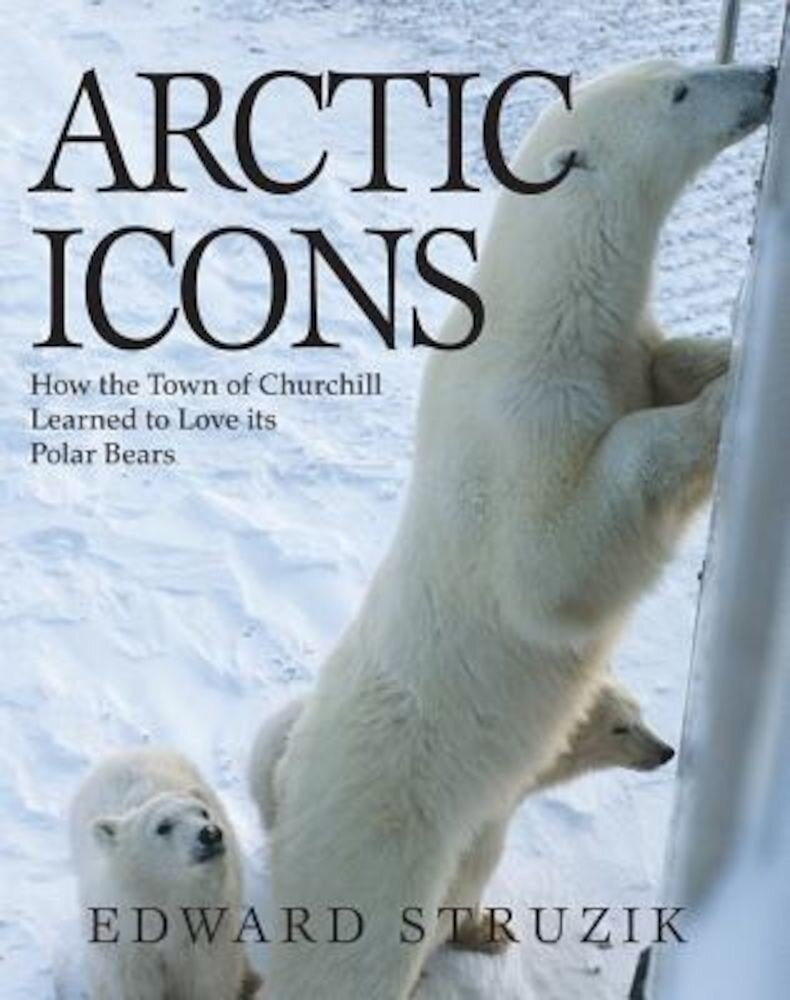 Arctic Icons: How the Town of Churchill Learned to Love Its Polar Bears, Paperback