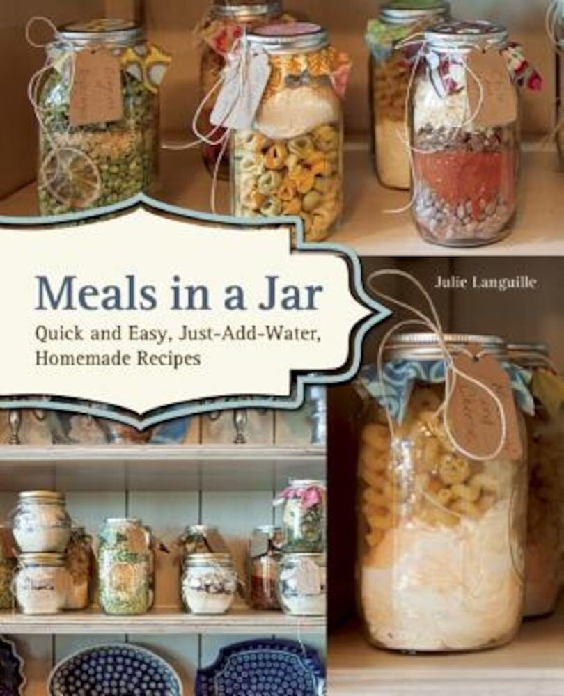 Meals in a Jar: Quick and Easy, Just-Add-Water, Homemade Recipes, Paperback
