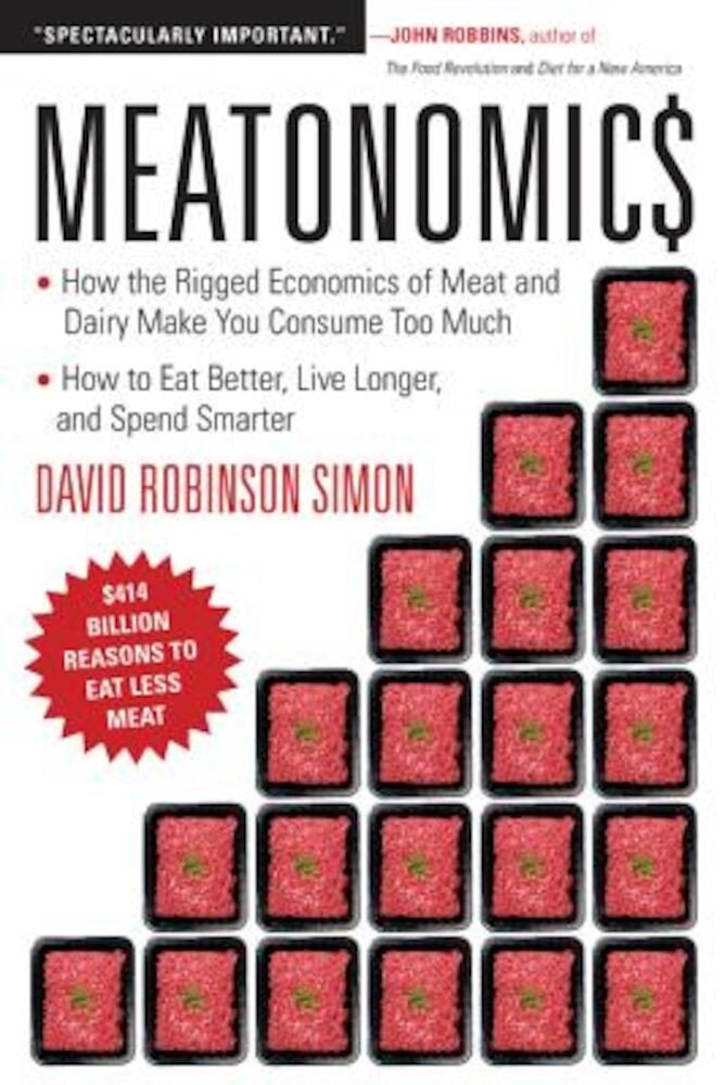 Meatonomics: How the Rigged Economics of Meat and Dairy Make You Consume Too Much and How to Eat Better, Live Longer, and Spend Sma, Paperback