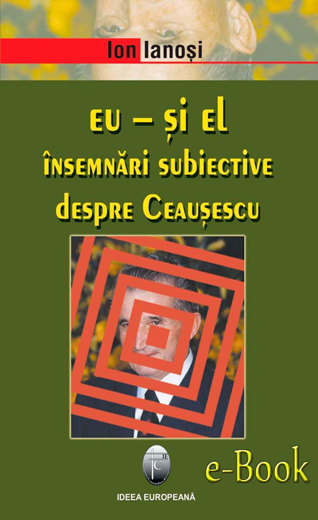 Eu - si el. Insemnari subiective despre Ceausescu (eBook)