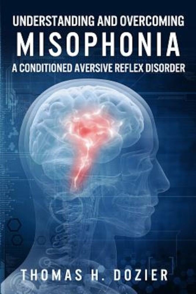 Understanding and Overcoming Misophonia: A Conditioned Aversive Reflex Disorder, Paperback