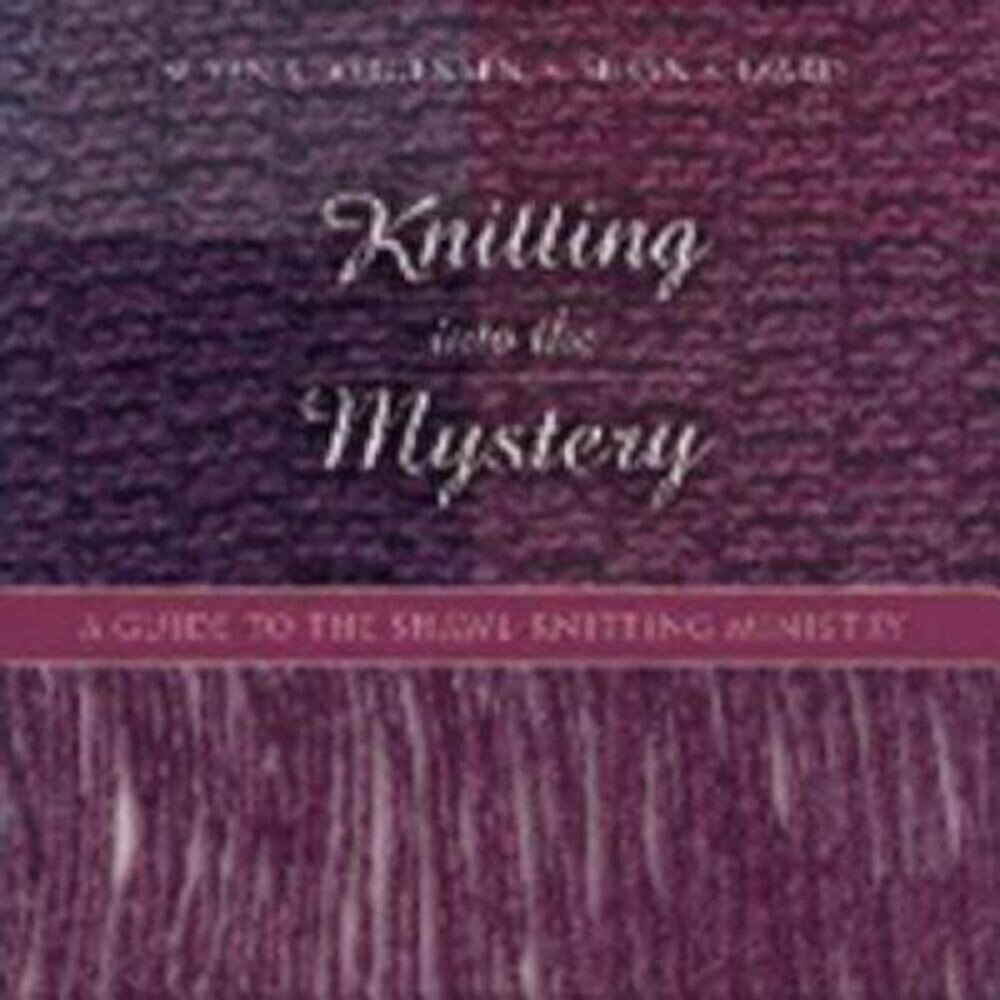 Knitting Into the Mystery: A Guide to the Shawl-Knitting Ministry, Hardcover