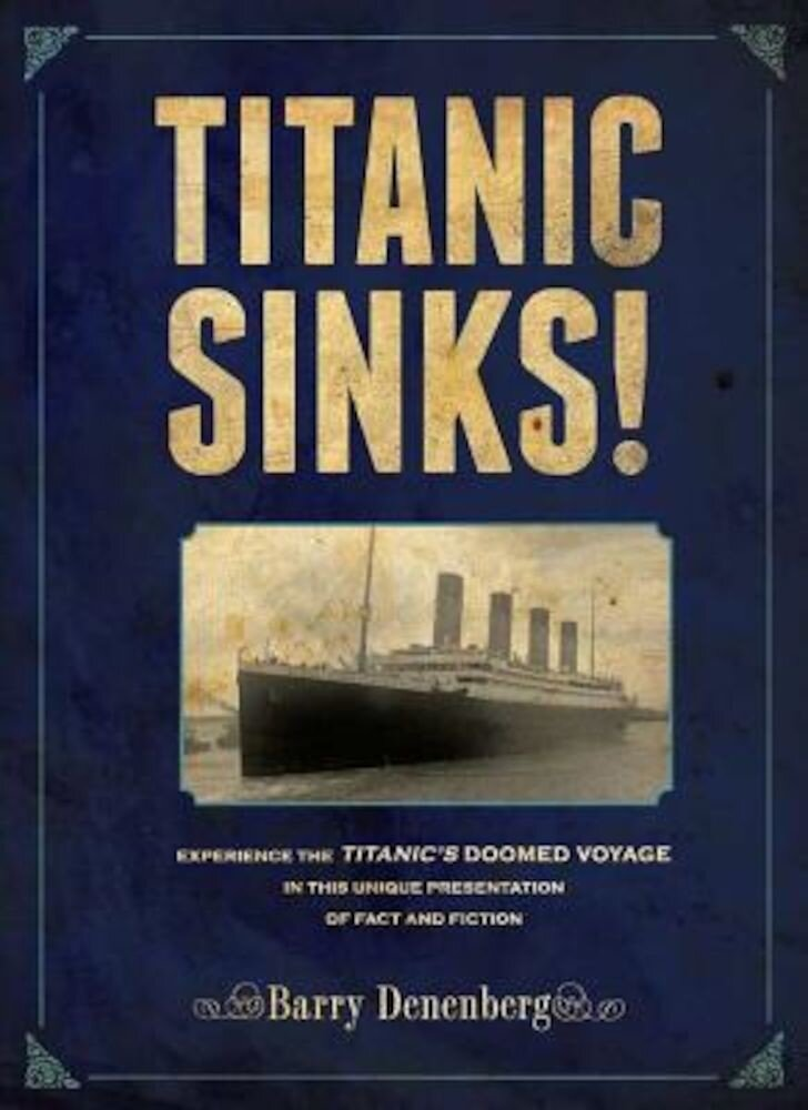 Titanic Sinks!: Experience the Titanic's Doomed Voyage in This Unique Presentation of Fact Andfi Ction, Hardcover