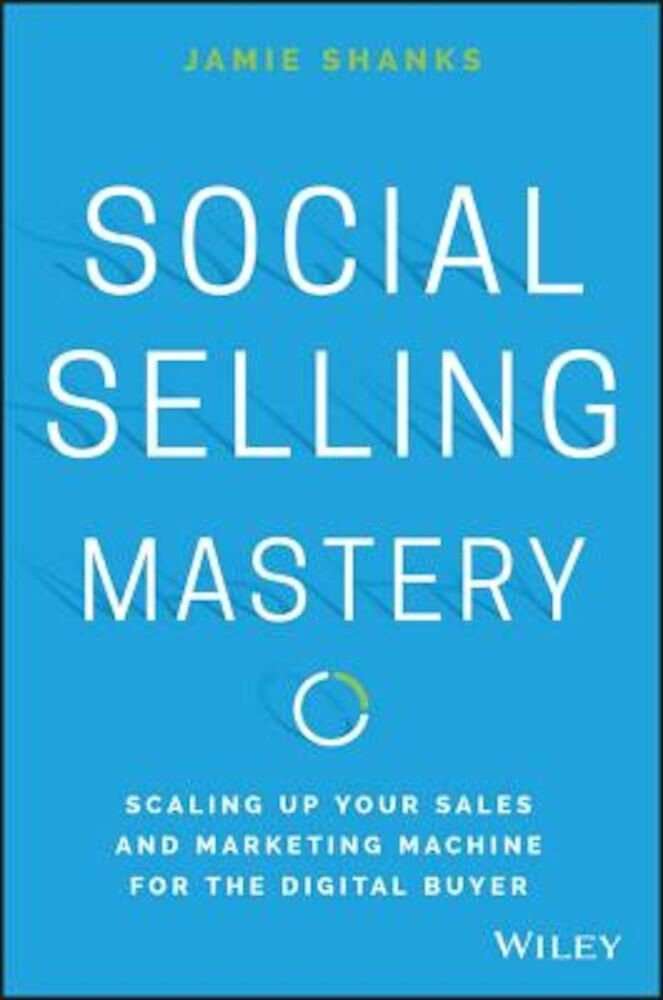 Social Selling Mastery: Scaling Up Your Sales and Marketing Machine for the Digital Buyer, Hardcover