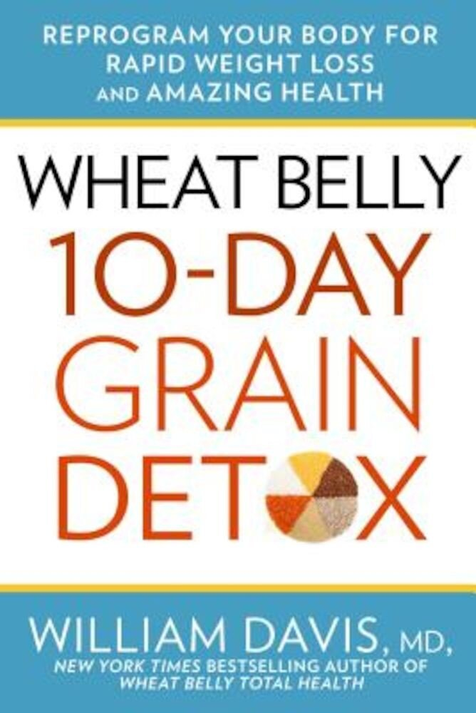 Wheat Belly: 10-Day Grain Detox: Reprogram Your Body for Rapid Weight Loss and Amazing Health, Hardcover