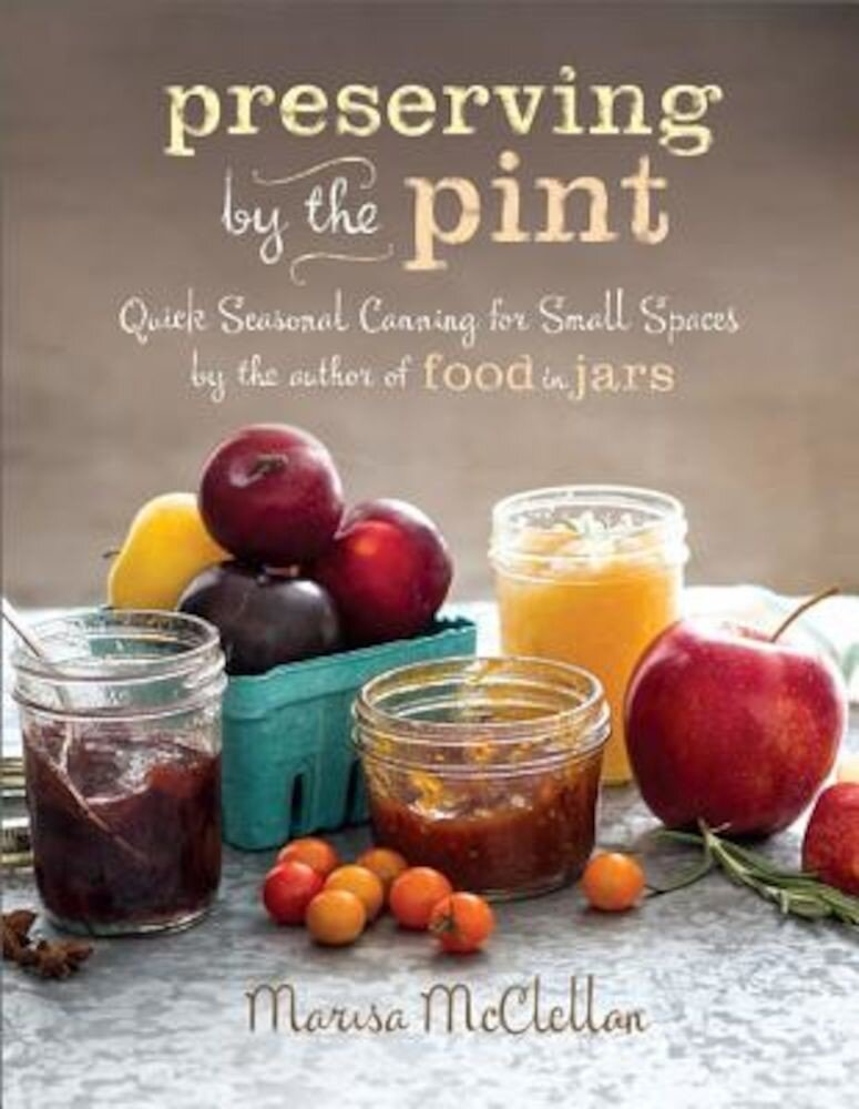 Preserving by the Pint: Quick Seasonal Canning for Small Spaces from the Author of Food in Jars, Hardcover
