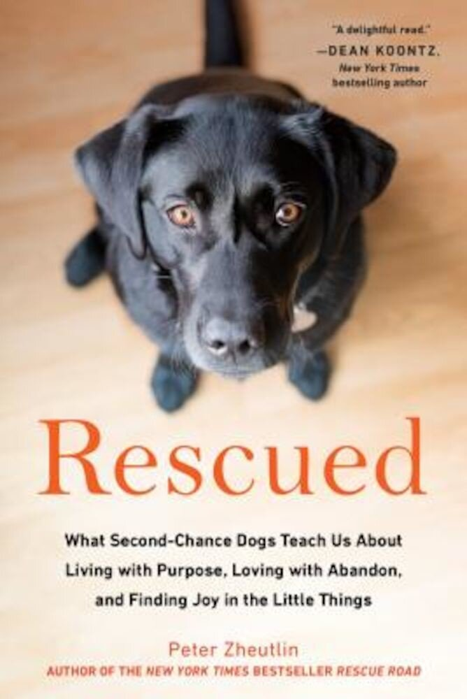 Rescued: What Second-Chance Dogs Teach Us about Living with Purpose, Loving with Abandon, and Finding Joy in the Little Things, Paperback