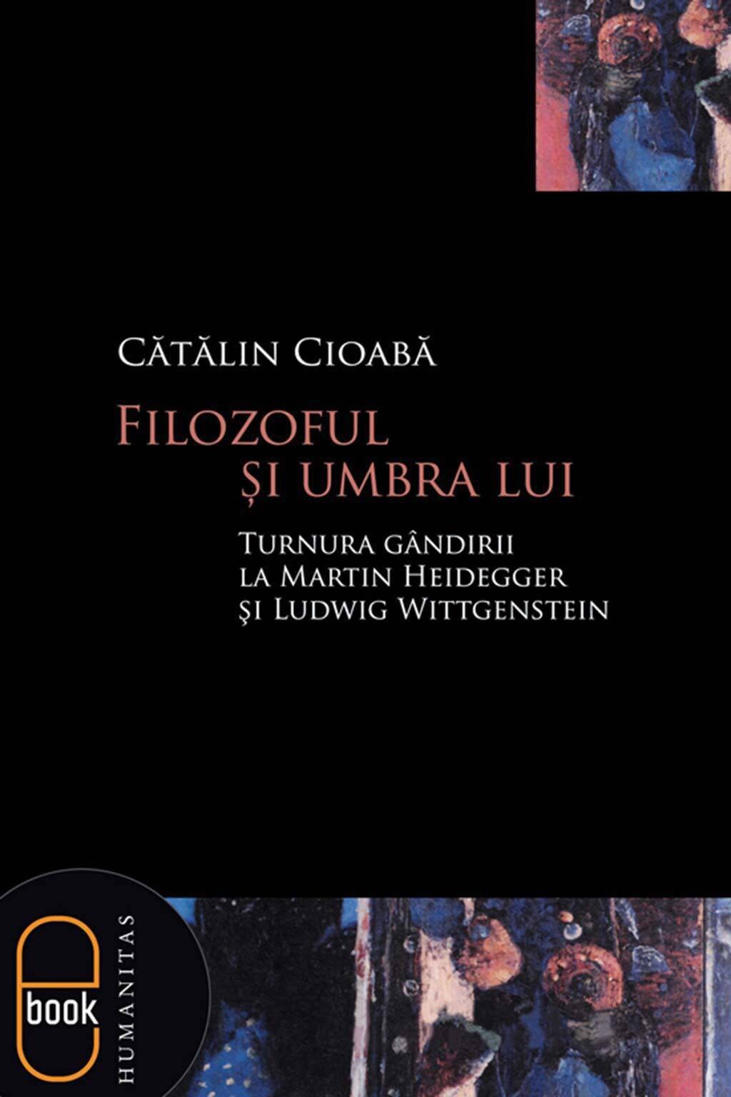 Filozoful si umbra lui. Turnura gandirii la Martin Heidegger si Ludwig Wittgenstein (eBook)