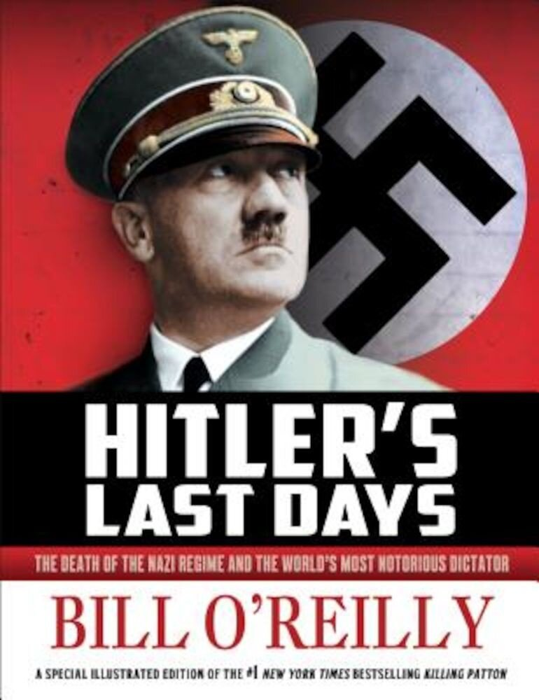 Hitler's Last Days: The Death of the Nazi Regime and the World's Most Notorious Dictator, Hardcover