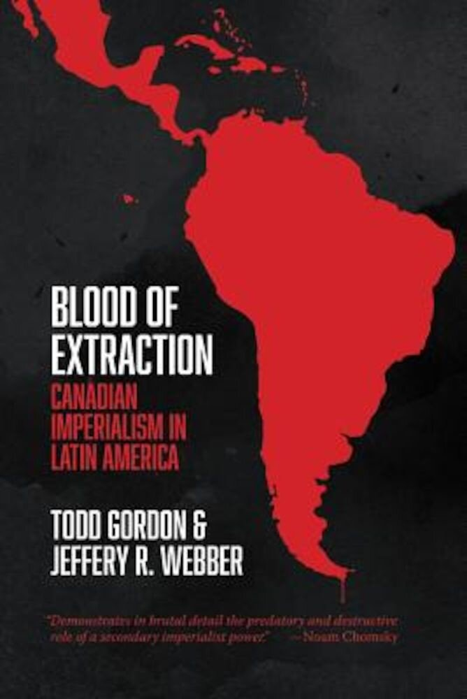 Blood of Extraction: Canadian Imperialism in Latin America, Paperback