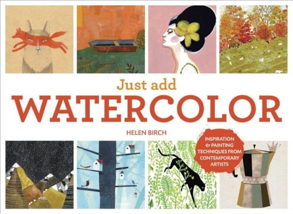 Just Add Watercolor: Inspiration and Painting Techniques from Contemporary Artists, Hardcover