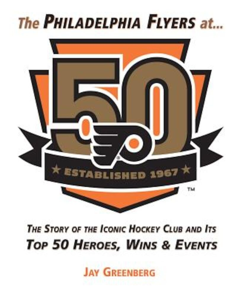 The Philadelphia Flyers at 50: The Story of the Iconic Hockey Club and Its Top 50 Heroes, Wins & Events, Hardcover