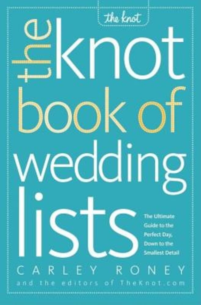 The Knot Book of Wedding Lists: The Ultimate Guide to the Perfect Day, Down to the Smallest Detail, Paperback