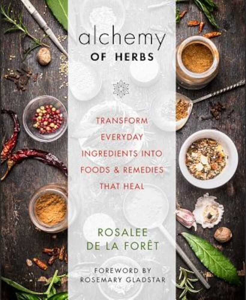 Alchemy of Herbs: Transform Everyday Ingredients Into Foods and Remedies That Heal, Paperback