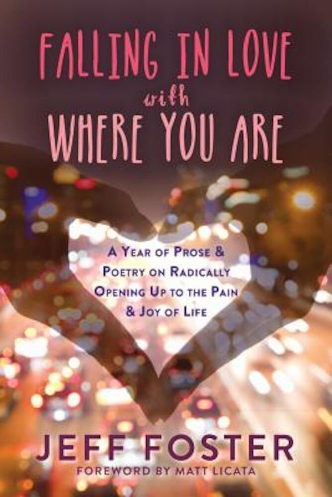 Falling in Love with Where You Are: A Year of Prose and Poetry on Radically Opening Up to the Pain and Joy of Life, Paperback