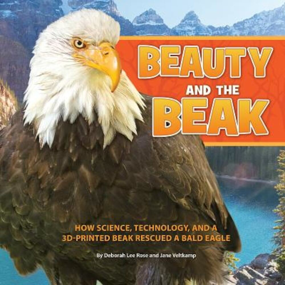 Beauty and the Beak: How Science, Technology, and a 3D-Printed Beak Rescued a Bald Eagle, Hardcover