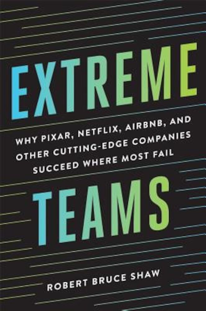 Extreme Teams: Why Pixar, Netflix, Airbnb, and Other Cutting-Edge Companies Succeed Where Most Fail, Hardcover