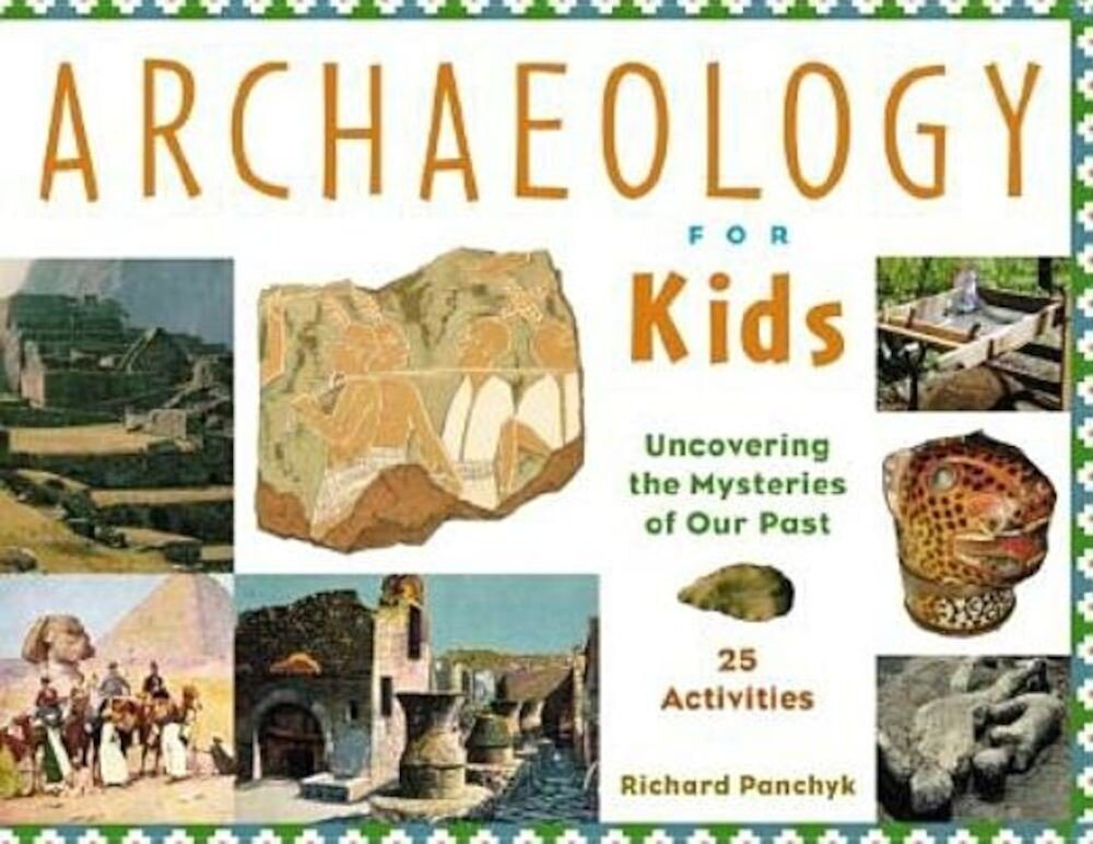 Archaeology for Kids Uncovering the Mysteries of Our Past, 25 Activities, Paperback