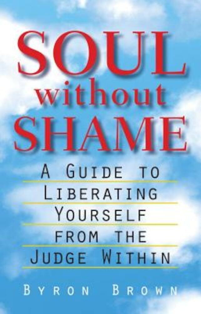 Soul Without Shame: A Guide to Liberating Yourself from the Judge Within, Paperback