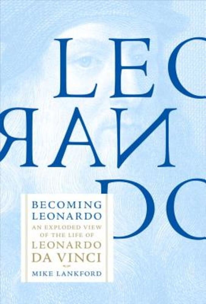 Becoming Leonardo: An Exploded View of the Life of Leonardo Da Vinci, Hardcover