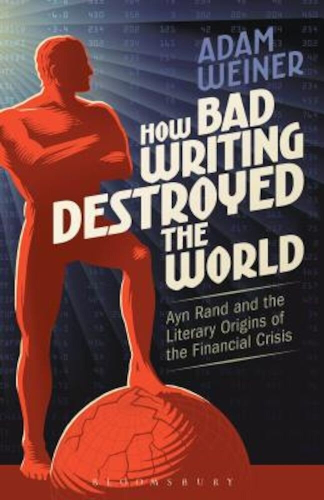 How Bad Writing Destroyed the World: Ayn Rand and the Literary Origins of the Financial Crisis, Paperback