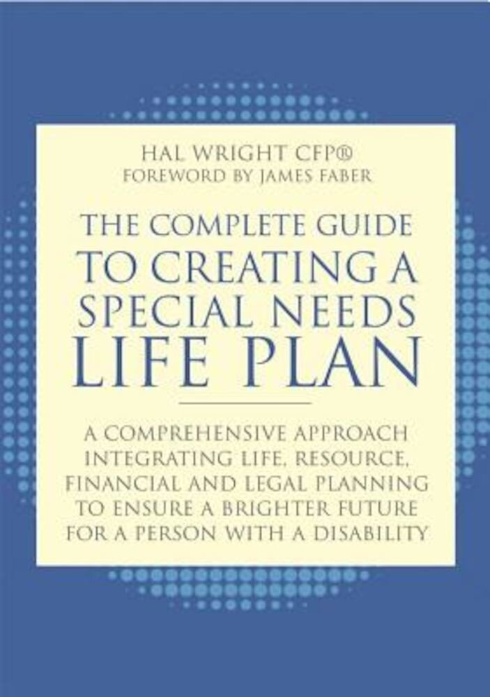 The Complete Guide to Creating a Special Needs Life Plan: A Comprehensive Approach Integrating Life, Resource, Financial, and Legal Planning to Ensure, Paperback