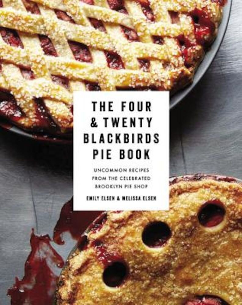 The Four & Twenty Blackbirds Pie Book: Uncommon Recipes from the Celebrated Brooklyn Pie Shop, Hardcover