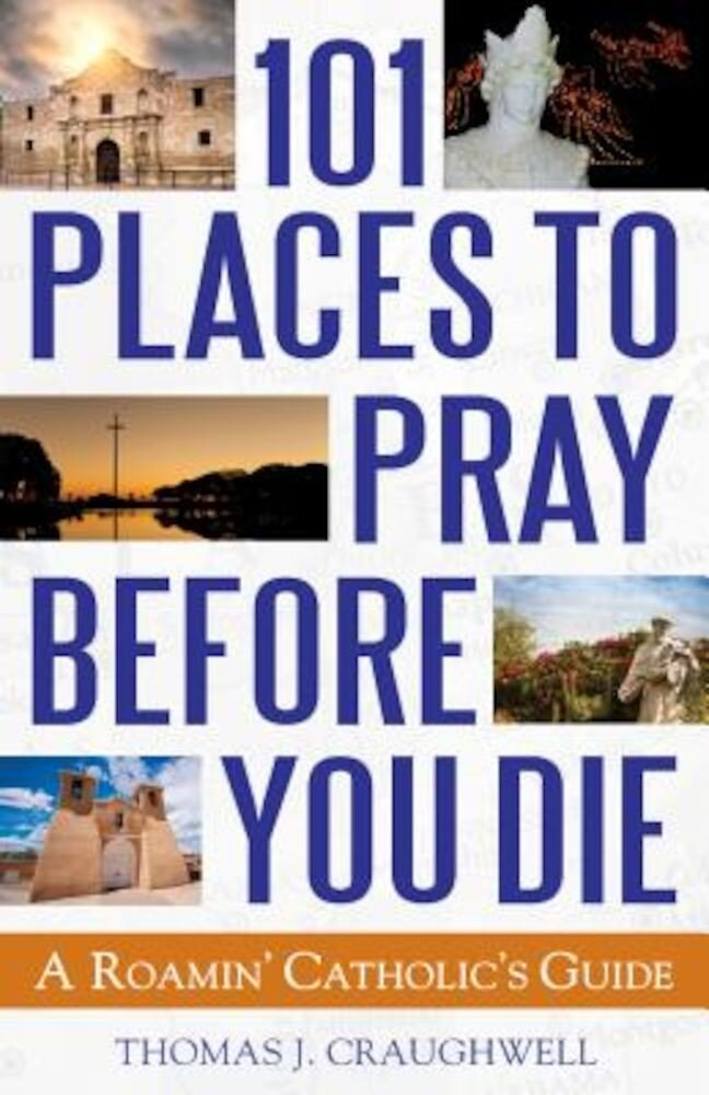101 Places to Pray Before You Die: A Roamin' Catholic's Guide, Paperback