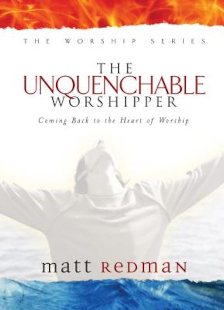 The Unquenchable Worshipper: Coming Back to the Heart of Worship, Hardcover