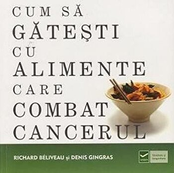 Cum sa gatesti cu alimente care combat cancerul/Richard Beliveau, Denis Gingras imagine elefant.ro 2021-2022