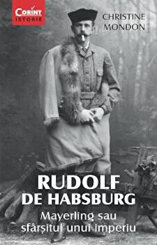 Rudolf de Habsburg.Mayerling sau sfarsitul unui imperiu/Christine Mondon poza cate