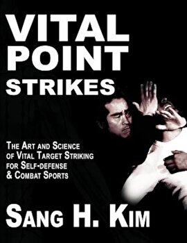 Vital Point Strikes: The Art & Science of Striking Vital Targets for Self-Defense and Combat Sports, Paperback/Sang H. Kim poza cate