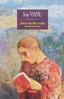 Amor intellectualis. Romanul unei educatii (editia 2017)/Ion Vianu imagine elefant.ro 2021-2022