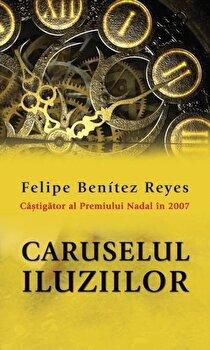 Caruselul iluziilor/Felipe Benitez Reyes imagine elefant.ro 2021-2022