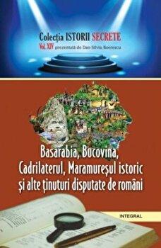Basarabia. Bucovina. Cadrilaterul. Maramuresul istoric si alte tinuturi disputate de romani/Dan Silviu Boerescu
