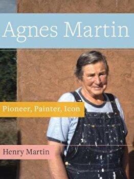 Agnes Martin: Pioneer, Painter, Icon, Paperback/Henry Martin imagine