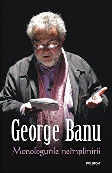 Monologurile neimplinirii/George Banu imagine