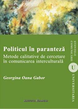 Politicul in paranteza. Metode calitative de cercetare in comunicarea interculturala/Georgina Oana Gabor imagine